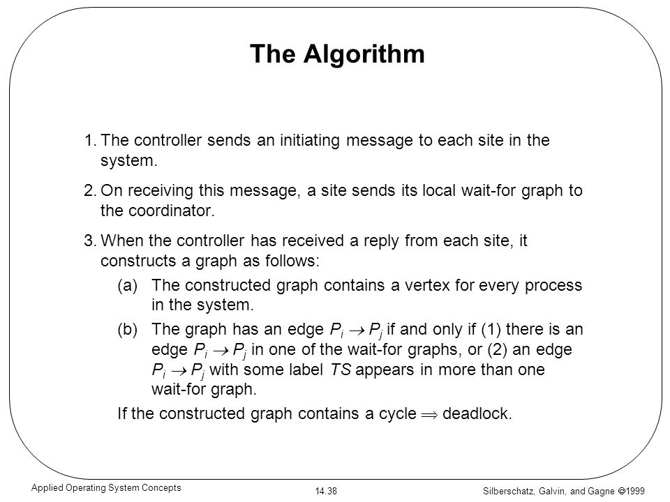 Silberschatz, Galvin, and Gagne 1999 14.38 Applied Operating System Concepts The Algorithm 1.The controller sends an initiating message to each site i
