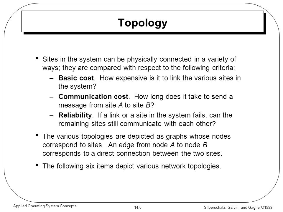 Silberschatz, Galvin, and Gagne 1999 14.6 Applied Operating System Concepts Topology Sites in the system can be physically connected in a variety of w
