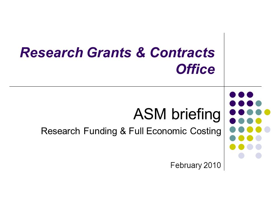 Research Grants & Contracts Office ASM briefing Research Funding & Full Economic Costing February 2010