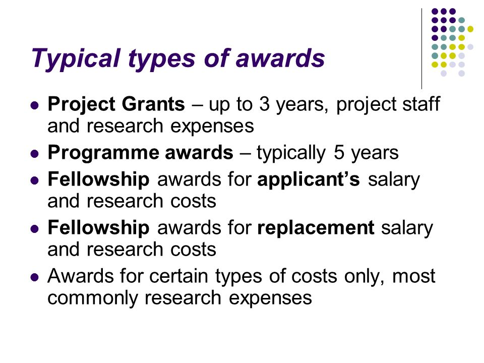 Typical types of awards Project Grants – up to 3 years, project staff and research expenses Programme awards – typically 5 years Fellowship awards for applicants salary and research costs Fellowship awards for replacement salary and research costs Awards for certain types of costs only, most commonly research expenses