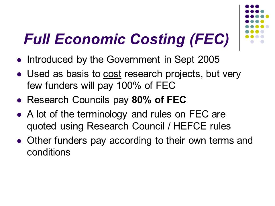 Full Economic Costing (FEC) Introduced by the Government in Sept 2005 Used as basis to cost research projects, but very few funders will pay 100% of FEC Research Councils pay 80% of FEC A lot of the terminology and rules on FEC are quoted using Research Council / HEFCE rules Other funders pay according to their own terms and conditions