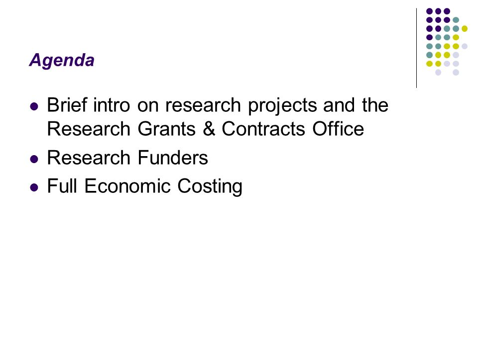 Agenda Brief intro on research projects and the Research Grants & Contracts Office Research Funders Full Economic Costing
