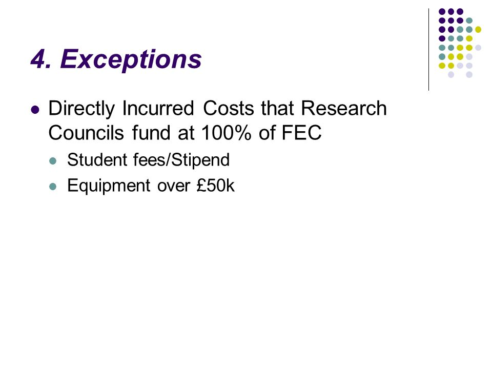 4. Exceptions Directly Incurred Costs that Research Councils fund at 100% of FEC Student fees/Stipend Equipment over £50k