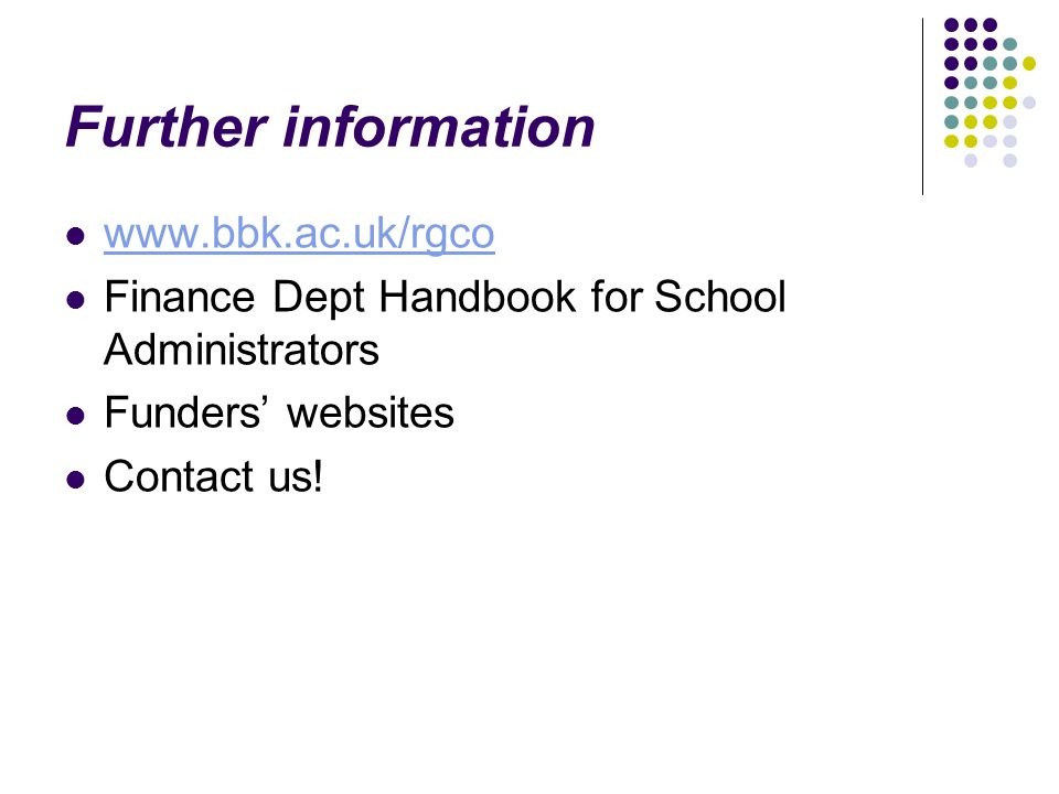 Further information www.bbk.ac.uk/rgco Finance Dept Handbook for School Administrators Funders websites Contact us!
