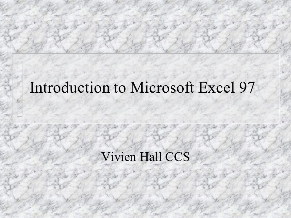 Introduction to Microsoft Excel 97 Vivien Hall CCS