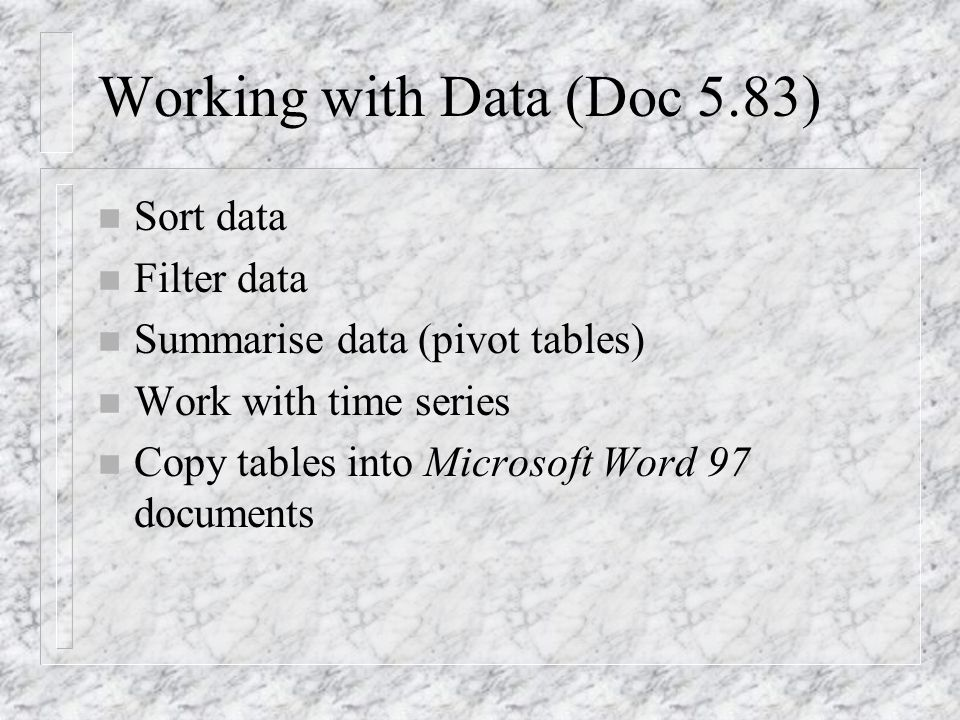 Working with Data (Doc 5.83) n Sort data n Filter data n Summarise data (pivot tables) n Work with time series n Copy tables into Microsoft Word 97 do