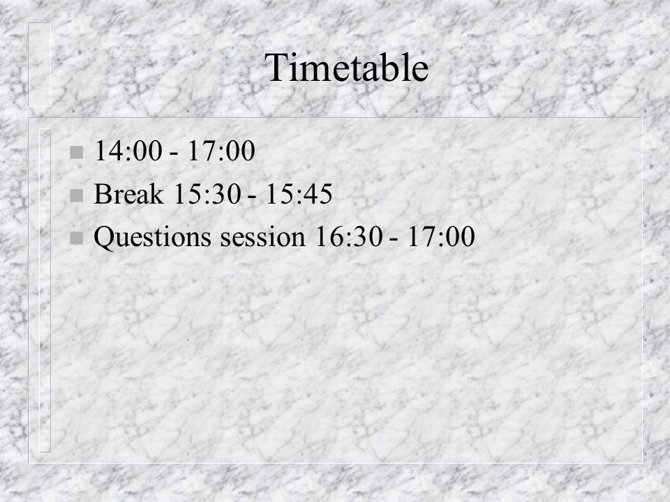 Timetable n 14:00 - 17:00 n Break 15:30 - 15:45 n Questions session 16:30 - 17:00