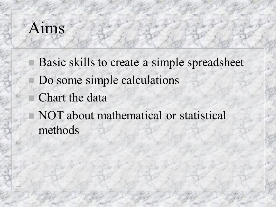 Aims n Basic skills to create a simple spreadsheet n Do some simple calculations n Chart the data n NOT about mathematical or statistical methods