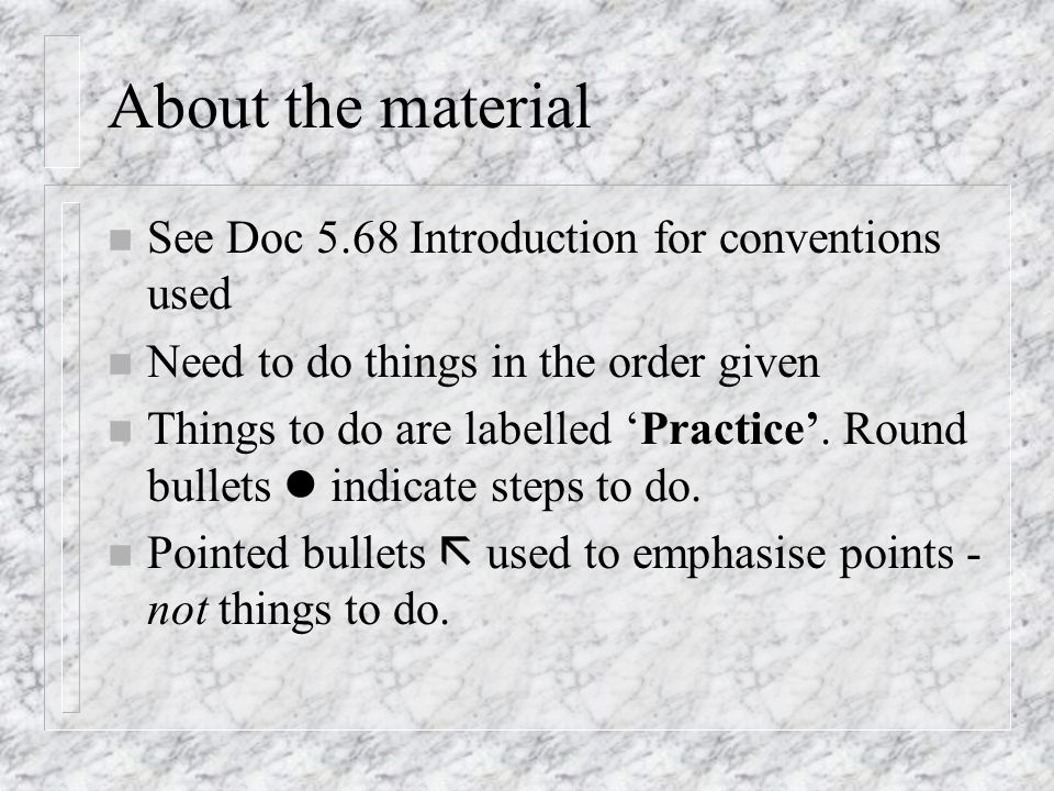 About the material n See Doc 5.68 Introduction for conventions used n Need to do things in the order given n Things to do are labelled Practice. Round