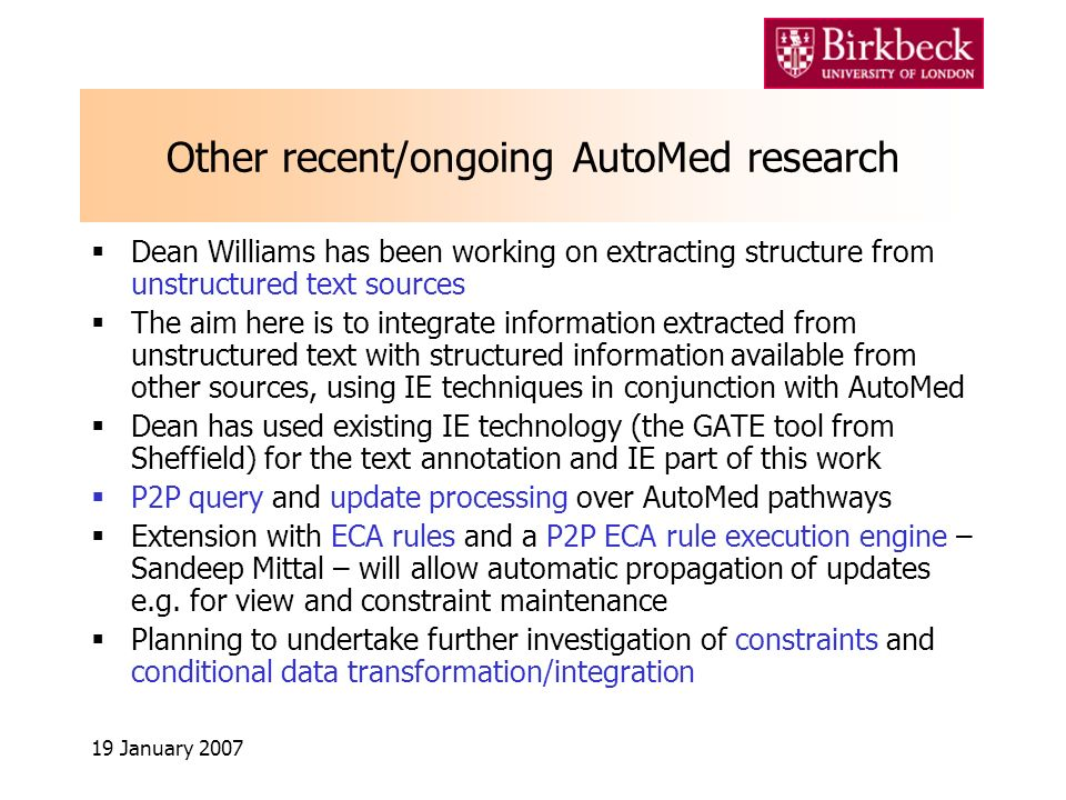 19 January 2007 Other recent/ongoing AutoMed research Dean Williams has been working on extracting structure from unstructured text sources The aim here is to integrate information extracted from unstructured text with structured information available from other sources, using IE techniques in conjunction with AutoMed Dean has used existing IE technology (the GATE tool from Sheffield) for the text annotation and IE part of this work P2P query and update processing over AutoMed pathways Extension with ECA rules and a P2P ECA rule execution engine – Sandeep Mittal – will allow automatic propagation of updates e.g.