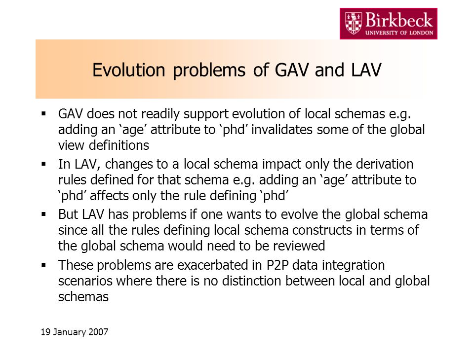 19 January 2007 Evolution problems of GAV and LAV GAV does not readily support evolution of local schemas e.g.