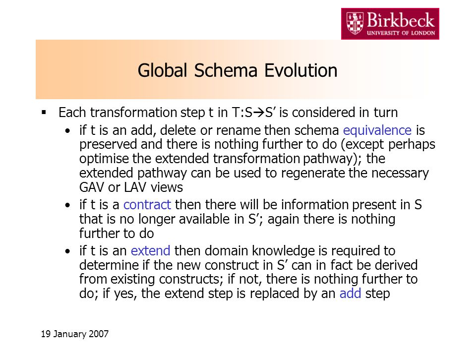 19 January 2007 Global Schema Evolution Each transformation step t in T:S S is considered in turn if t is an add, delete or rename then schema equivalence is preserved and there is nothing further to do (except perhaps optimise the extended transformation pathway); the extended pathway can be used to regenerate the necessary GAV or LAV views if t is a contract then there will be information present in S that is no longer available in S; again there is nothing further to do if t is an extend then domain knowledge is required to determine if the new construct in S can in fact be derived from existing constructs; if not, there is nothing further to do; if yes, the extend step is replaced by an add step