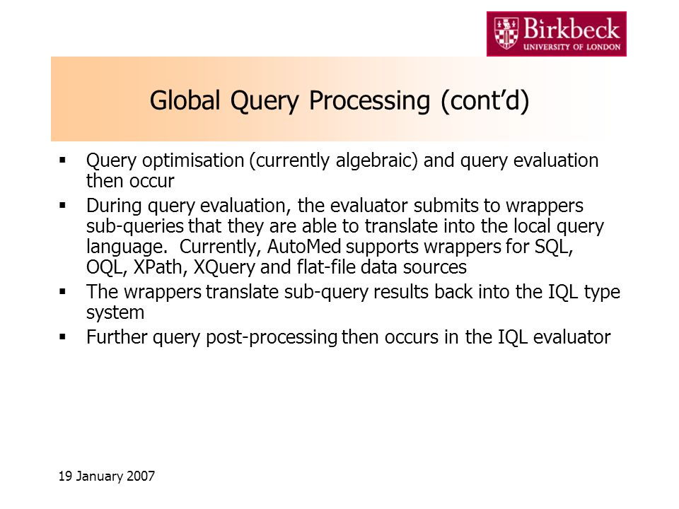 19 January 2007 Global Query Processing (contd) Query optimisation (currently algebraic) and query evaluation then occur During query evaluation, the evaluator submits to wrappers sub-queries that they are able to translate into the local query language.