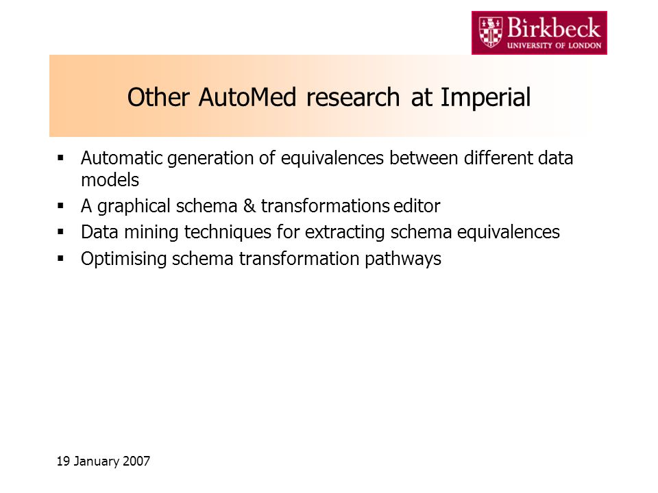 19 January 2007 Other AutoMed research at Imperial Automatic generation of equivalences between different data models A graphical schema & transformations editor Data mining techniques for extracting schema equivalences Optimising schema transformation pathways