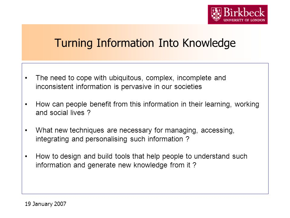 19 January 2007 Turning Information Into Knowledge The need to cope with ubiquitous, complex, incomplete and inconsistent information is pervasive in our societies How can people benefit from this information in their learning, working and social lives .