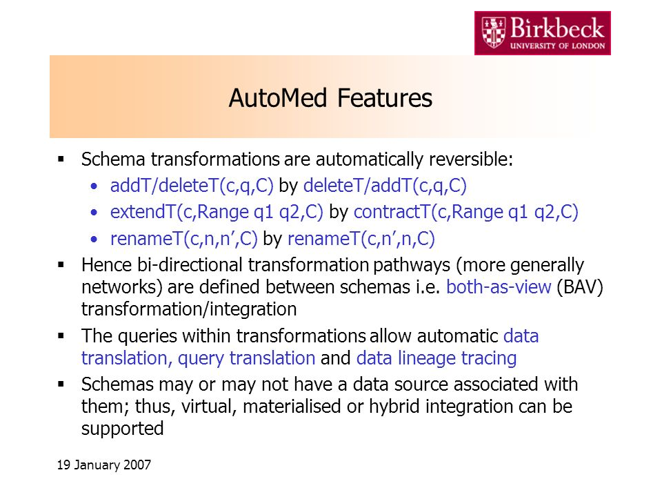 19 January 2007 AutoMed Features Schema transformations are automatically reversible: addT/deleteT(c,q,C) by deleteT/addT(c,q,C) extendT(c,Range q1 q2,C) by contractT(c,Range q1 q2,C) renameT(c,n,n,C) by renameT(c,n,n,C) Hence bi-directional transformation pathways (more generally networks) are defined between schemas i.e.