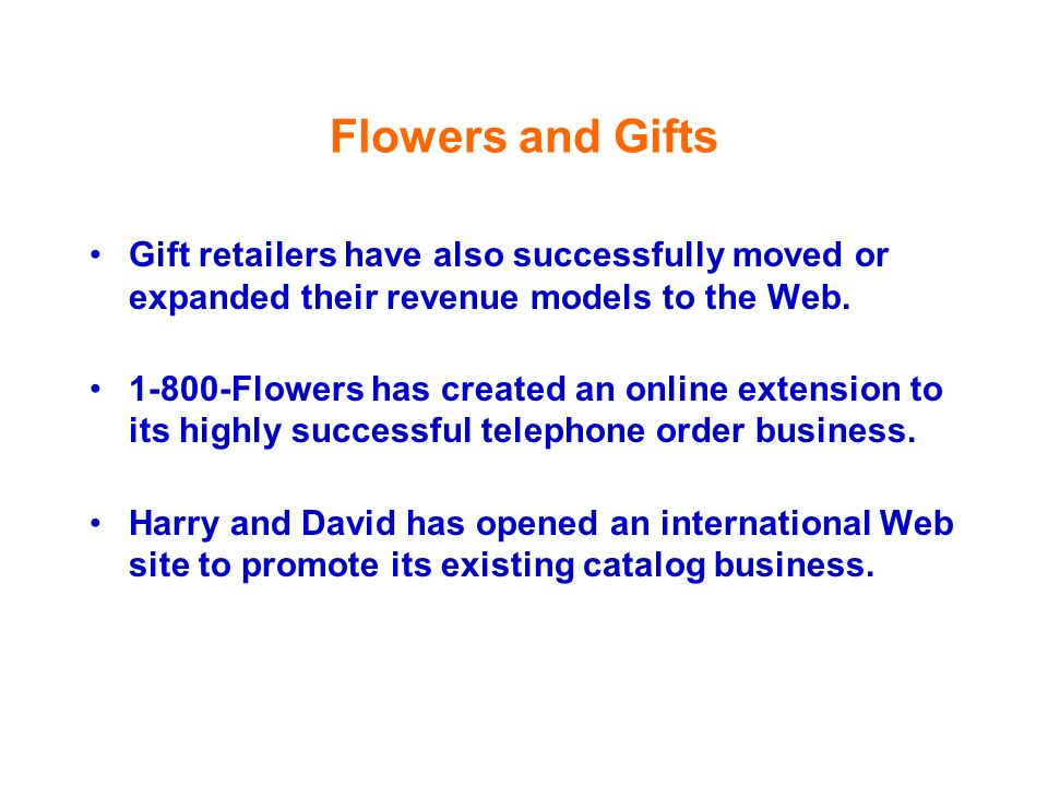 Flowers and Gifts Gift retailers have also successfully moved or expanded their revenue models to the Web. 1-800-Flowers has created an online extensi