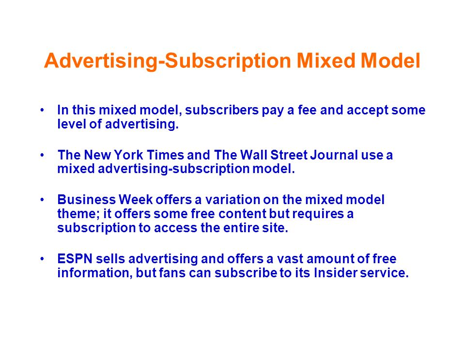 Advertising-Subscription Mixed Model In this mixed model, subscribers pay a fee and accept some level of advertising. The New York Times and The Wall