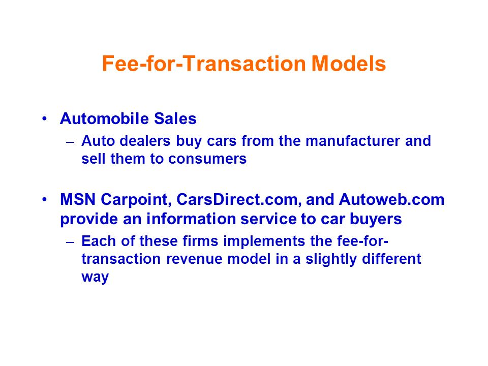 Fee-for-Transaction Models Automobile Sales –Auto dealers buy cars from the manufacturer and sell them to consumers MSN Carpoint, CarsDirect.com, and