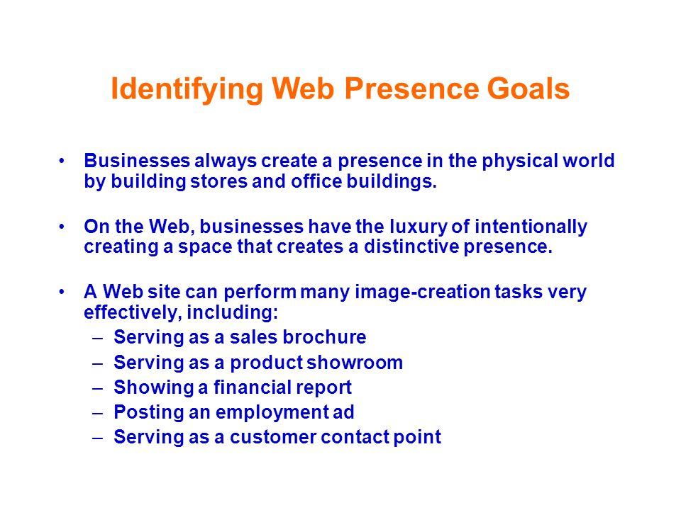 Identifying Web Presence Goals Businesses always create a presence in the physical world by building stores and office buildings. On the Web, business