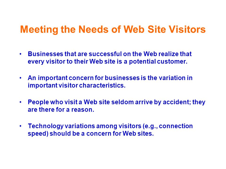 Meeting the Needs of Web Site Visitors Businesses that are successful on the Web realize that every visitor to their Web site is a potential customer.