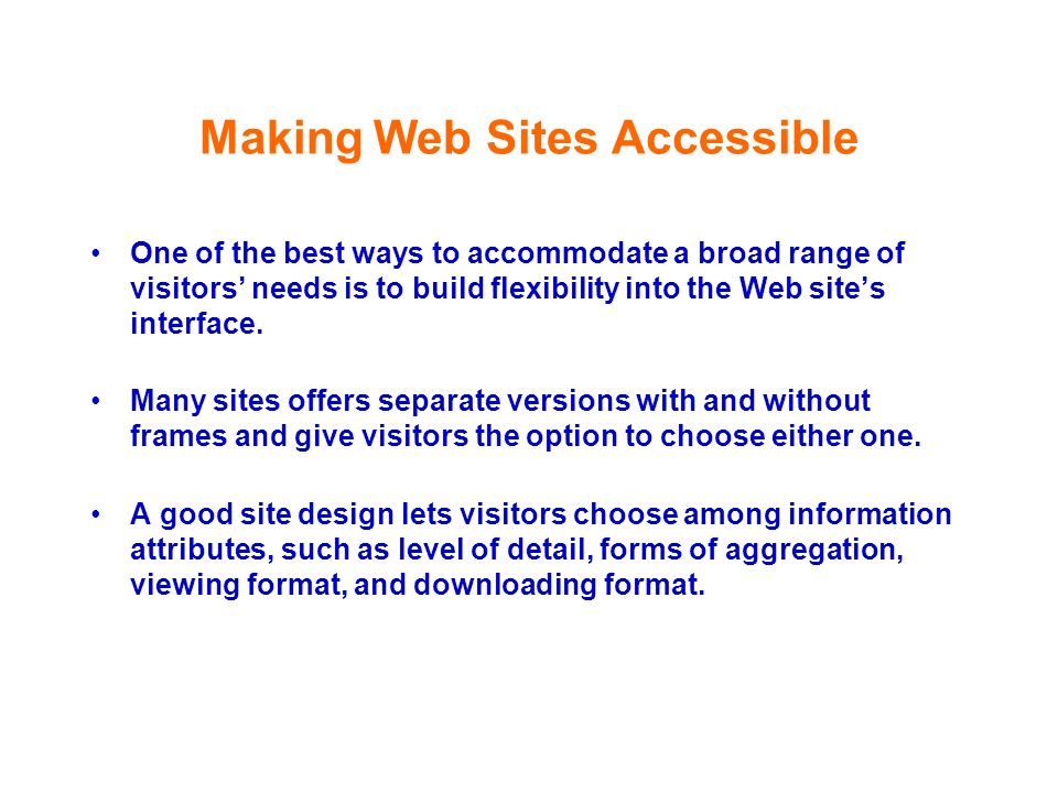 Making Web Sites Accessible One of the best ways to accommodate a broad range of visitors needs is to build flexibility into the Web sites interface.