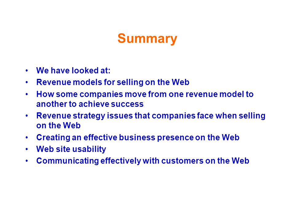 Summary We have looked at: Revenue models for selling on the Web How some companies move from one revenue model to another to achieve success Revenue