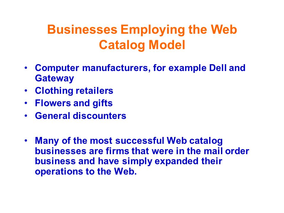 Businesses Employing the Web Catalog Model Computer manufacturers, for example Dell and Gateway Clothing retailers Flowers and gifts General discounte