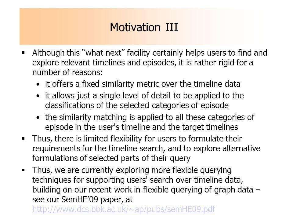Motivation III Although this what next facility certainly helps users to find and explore relevant timelines and episodes, it is rather rigid for a number of reasons: it offers a fixed similarity metric over the timeline data it allows just a single level of detail to be applied to the classifications of the selected categories of episode the similarity matching is applied to all these categories of episode in the user s timeline and the target timelines Thus, there is limited flexibility for users to formulate their requirements for the timeline search, and to explore alternative formulations of selected parts of their query Thus, we are currently exploring more flexible querying techniques for supporting users search over timeline data, building on our recent work in flexible querying of graph data – see our SemHE09 paper, at http://www.dcs.bbk.ac.uk/~ap/pubs/semHE09.pdf http://www.dcs.bbk.ac.uk/~ap/pubs/semHE09.pdf