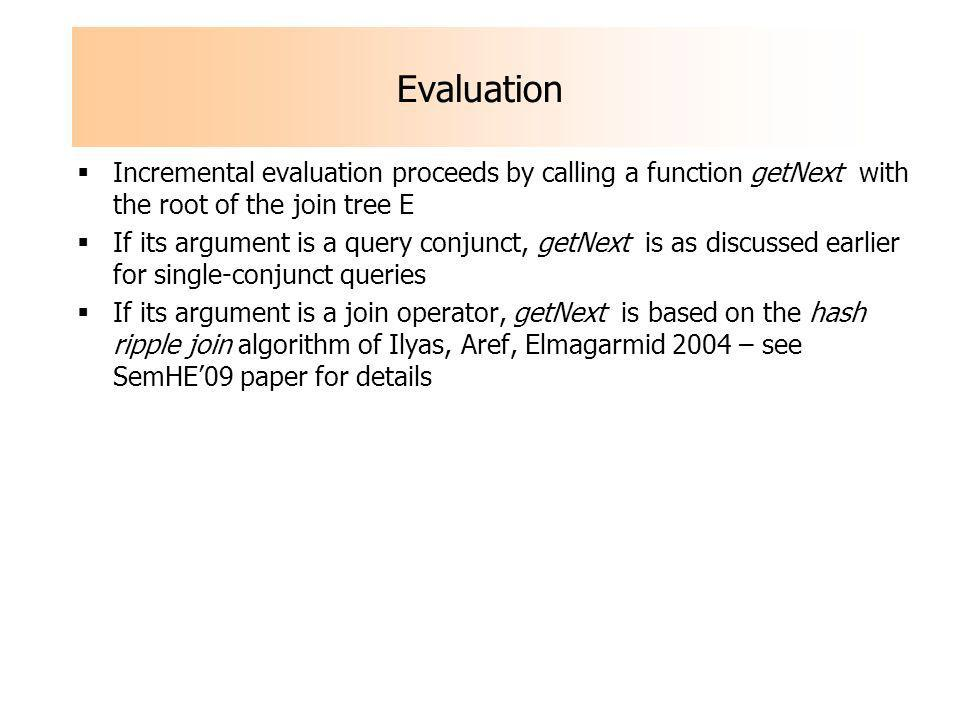 Evaluation Incremental evaluation proceeds by calling a function getNext with the root of the join tree E If its argument is a query conjunct, getNext is as discussed earlier for single-conjunct queries If its argument is a join operator, getNext is based on the hash ripple join algorithm of Ilyas, Aref, Elmagarmid 2004 – see SemHE09 paper for details