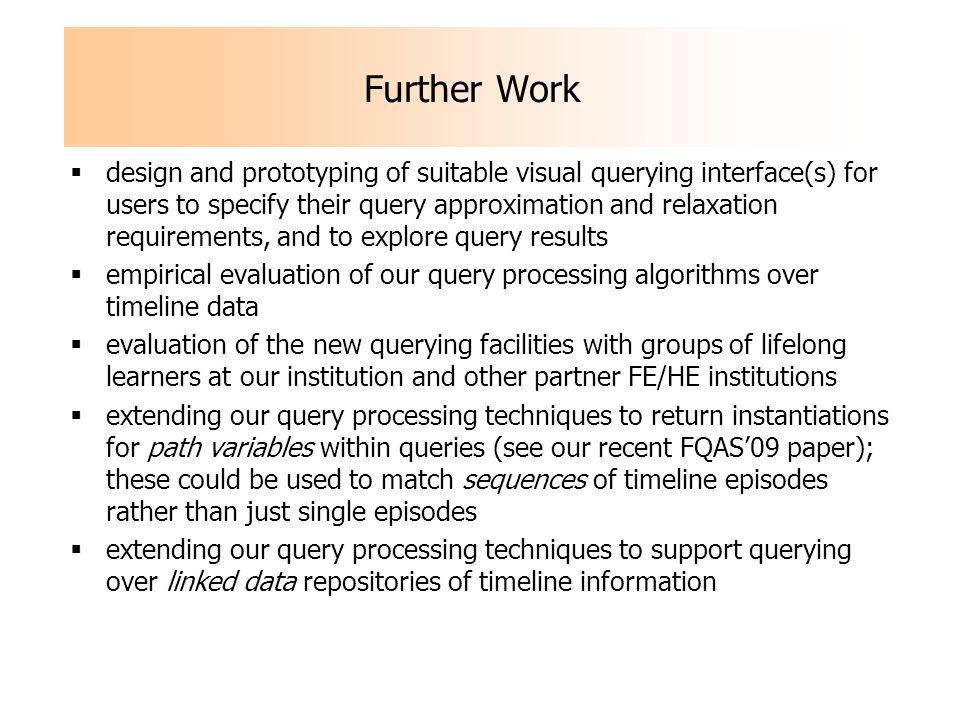 Further Work design and prototyping of suitable visual querying interface(s) for users to specify their query approximation and relaxation requirements, and to explore query results empirical evaluation of our query processing algorithms over timeline data evaluation of the new querying facilities with groups of lifelong learners at our institution and other partner FE/HE institutions extending our query processing techniques to return instantiations for path variables within queries (see our recent FQAS09 paper); these could be used to match sequences of timeline episodes rather than just single episodes extending our query processing techniques to support querying over linked data repositories of timeline information