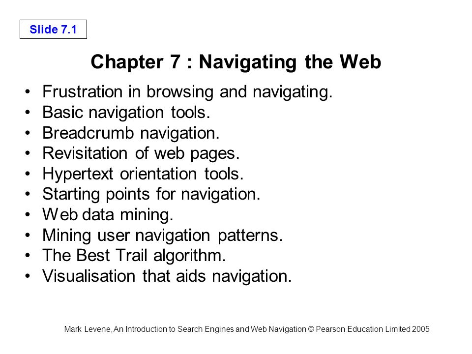 Mark Levene, An Introduction to Search Engines and Web Navigation © Pearson Education Limited 2005 Slide 7.1 Chapter 7 : Navigating the Web Frustration in browsing and navigating.
