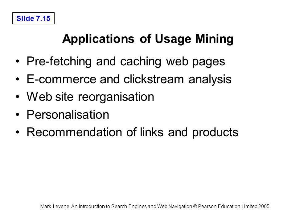 Mark Levene, An Introduction to Search Engines and Web Navigation © Pearson Education Limited 2005 Slide 7.15 Applications of Usage Mining Pre-fetching and caching web pages E-commerce and clickstream analysis Web site reorganisation Personalisation Recommendation of links and products