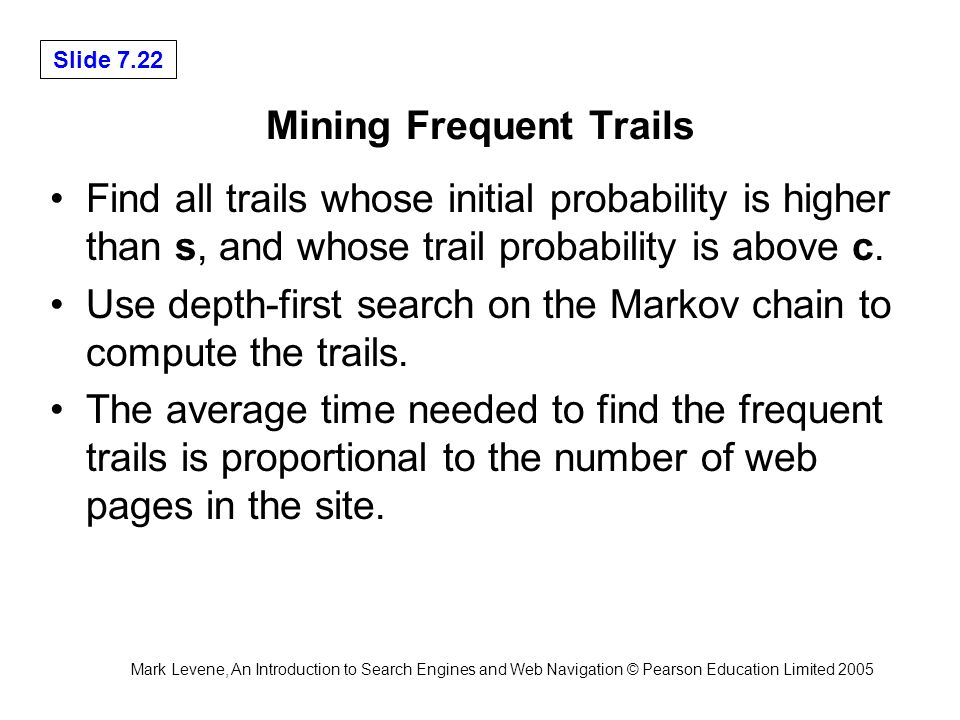 Mark Levene, An Introduction to Search Engines and Web Navigation © Pearson Education Limited 2005 Slide 7.22 Mining Frequent Trails Find all trails whose initial probability is higher than s, and whose trail probability is above c.