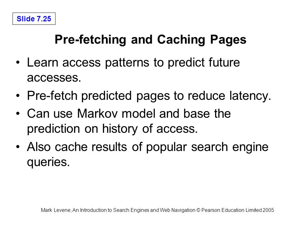 Mark Levene, An Introduction to Search Engines and Web Navigation © Pearson Education Limited 2005 Slide 7.25 Pre-fetching and Caching Pages Learn access patterns to predict future accesses.