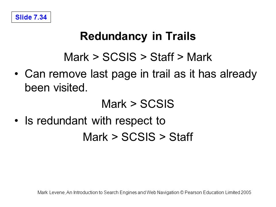 Mark Levene, An Introduction to Search Engines and Web Navigation © Pearson Education Limited 2005 Slide 7.34 Redundancy in Trails Mark > SCSIS > Staff > Mark Can remove last page in trail as it has already been visited.