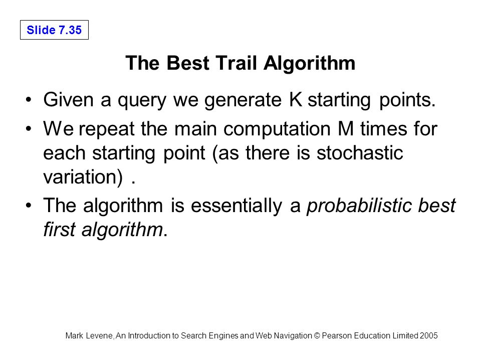 Mark Levene, An Introduction to Search Engines and Web Navigation © Pearson Education Limited 2005 Slide 7.35 The Best Trail Algorithm Given a query we generate K starting points.