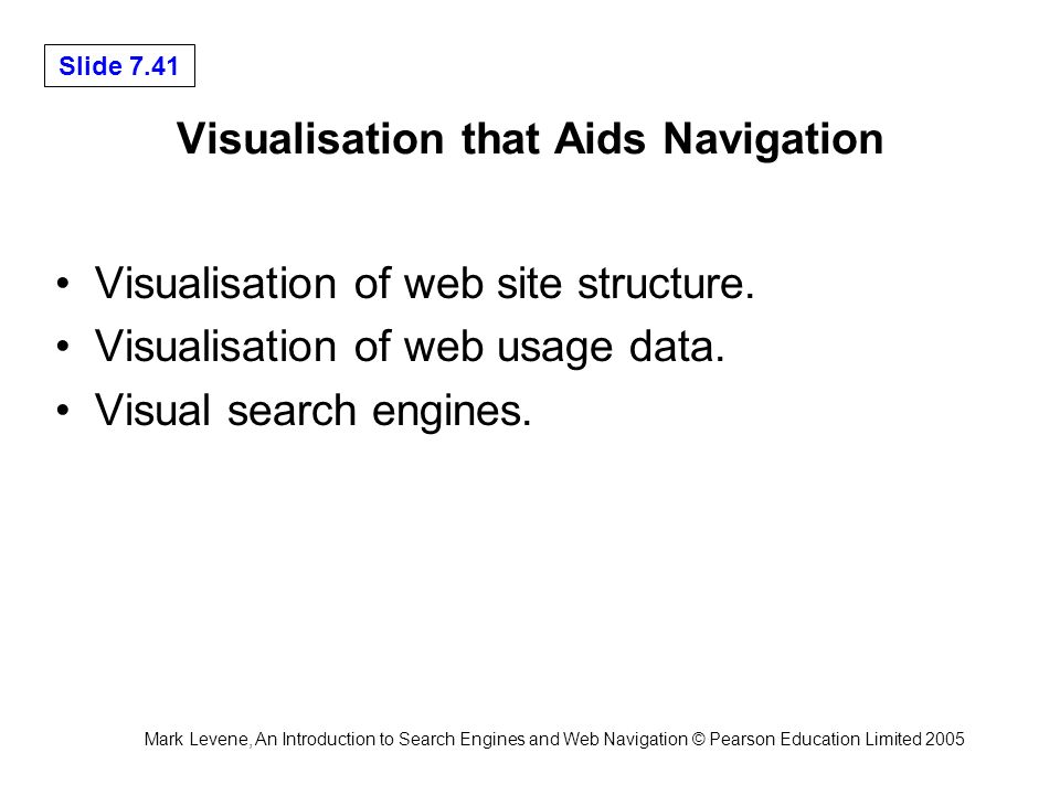 Mark Levene, An Introduction to Search Engines and Web Navigation © Pearson Education Limited 2005 Slide 7.41 Visualisation that Aids Navigation Visualisation of web site structure.