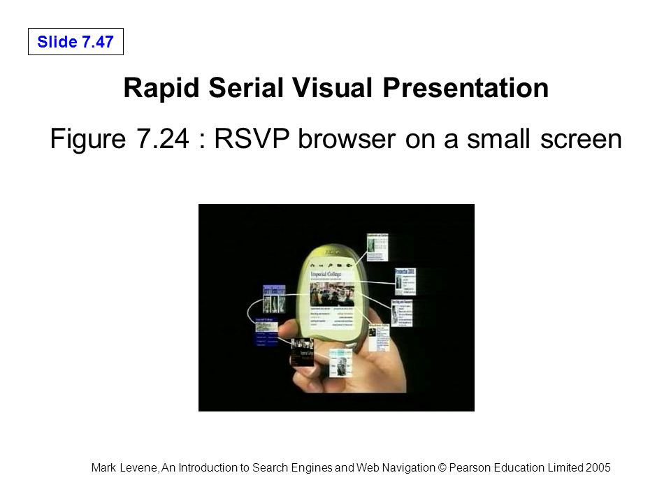 Mark Levene, An Introduction to Search Engines and Web Navigation © Pearson Education Limited 2005 Slide 7.47 Rapid Serial Visual Presentation Figure 7.24 : RSVP browser on a small screen