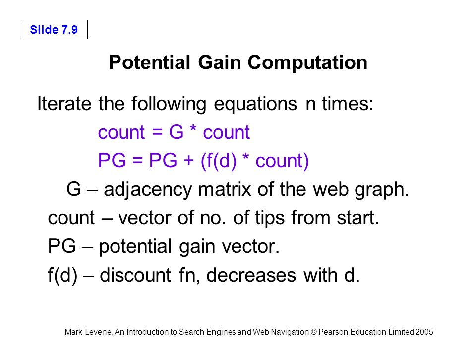 Mark Levene, An Introduction to Search Engines and Web Navigation © Pearson Education Limited 2005 Slide 7.9 Potential Gain Computation Iterate the fo