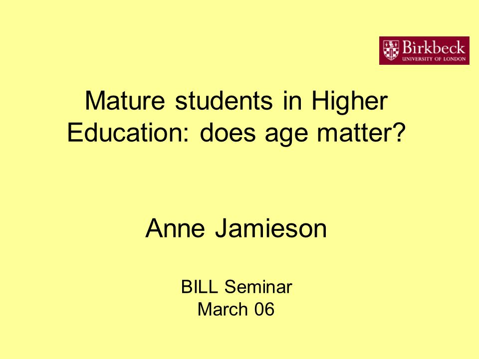 Mature students in Higher Education: does age matter Anne Jamieson BILL Seminar March 06