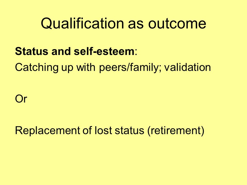 Qualification as outcome Status and self-esteem: Catching up with peers/family; validation Or Replacement of lost status (retirement)