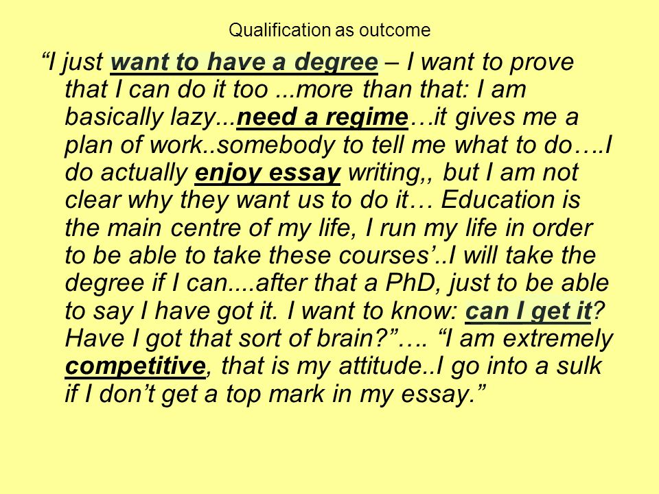 Qualification as outcome I just want to have a degree – I want to prove that I can do it too...more than that: I am basically lazy...need a regime…it gives me a plan of work..somebody to tell me what to do….I do actually enjoy essay writing,, but I am not clear why they want us to do it… Education is the main centre of my life, I run my life in order to be able to take these courses..I will take the degree if I can....after that a PhD, just to be able to say I have got it.