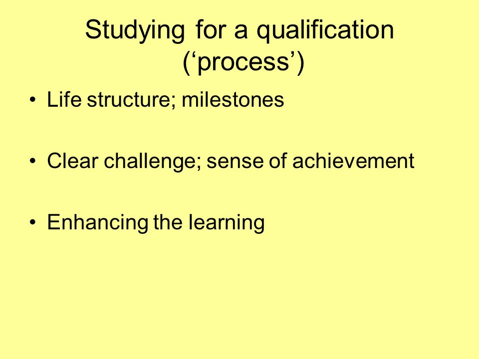 Studying for a qualification (process) Life structure; milestones Clear challenge; sense of achievement Enhancing the learning