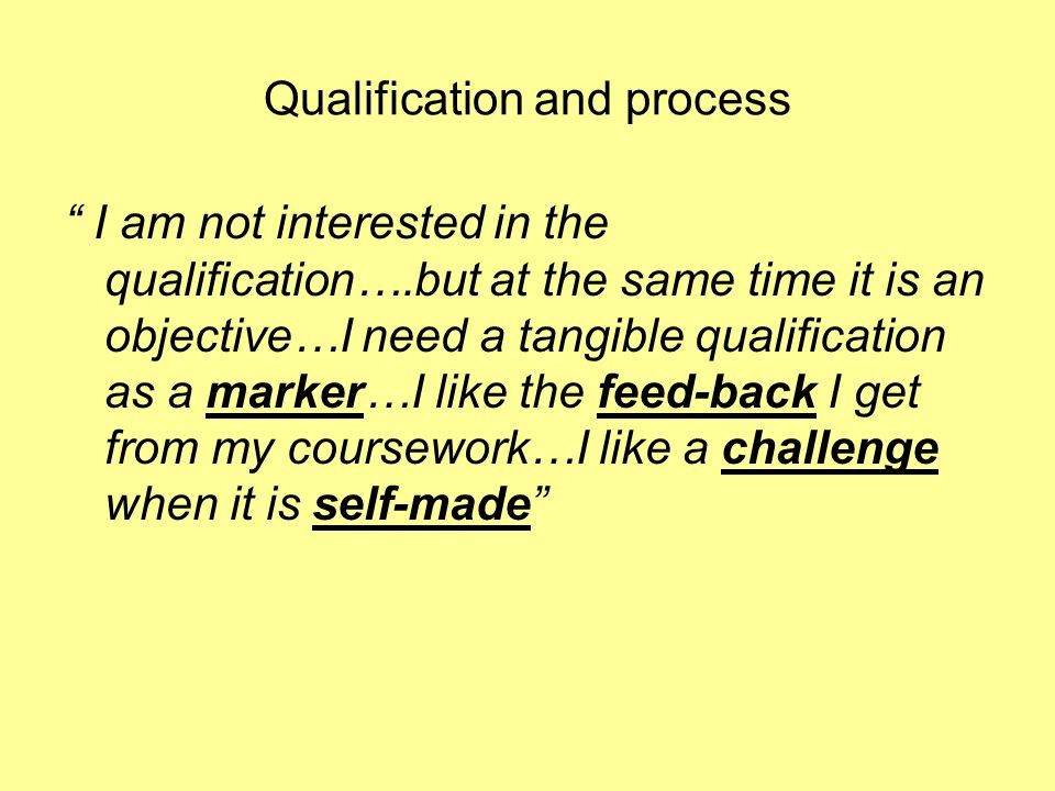 Qualification and process I am not interested in the qualification….but at the same time it is an objective…I need a tangible qualification as a marker…I like the feed-back I get from my coursework…I like a challenge when it is self-made
