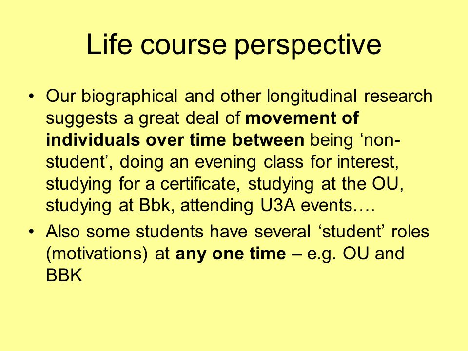 Life course perspective Our biographical and other longitudinal research suggests a great deal of movement of individuals over time between being non- student, doing an evening class for interest, studying for a certificate, studying at the OU, studying at Bbk, attending U3A events….