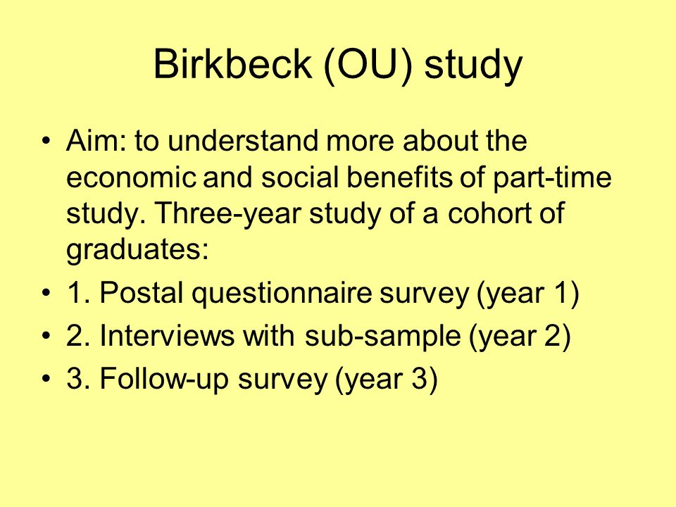 Birkbeck study population Questionnaires to 600 undergraduate finalists in September 03 and to 1,000 post-graduates and 1,100Certificate/Diploma graduates in January 04.