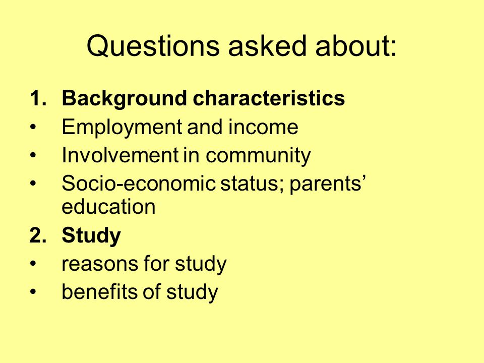 Questions asked about: 1.Background characteristics Employment and income Involvement in community Socio-economic status; parents education 2.Study reasons for study benefits of study