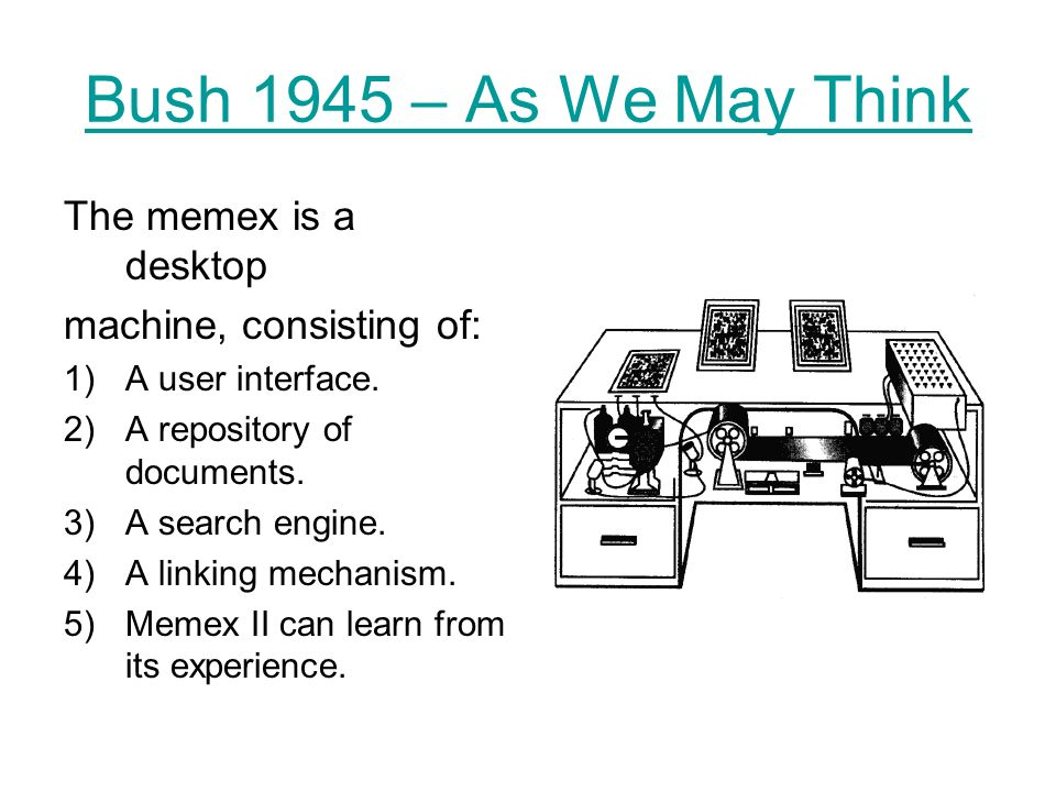 Bush 1945 – As We May Think The memex is a desktop machine, consisting of: 1)A user interface.