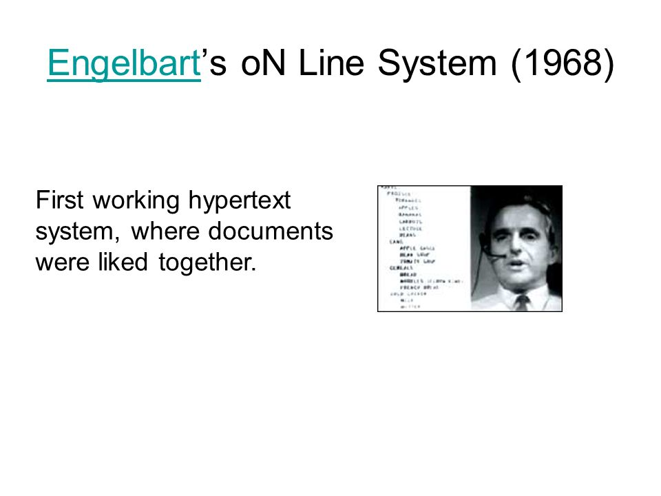 EngelbartEngelbarts oN Line System (1968) First working hypertext system, where documents were liked together.